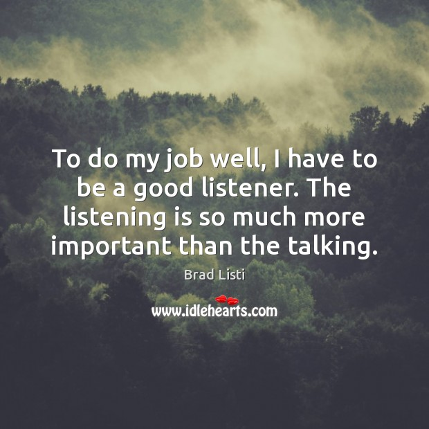 To do my job well, I have to be a good listener. Image