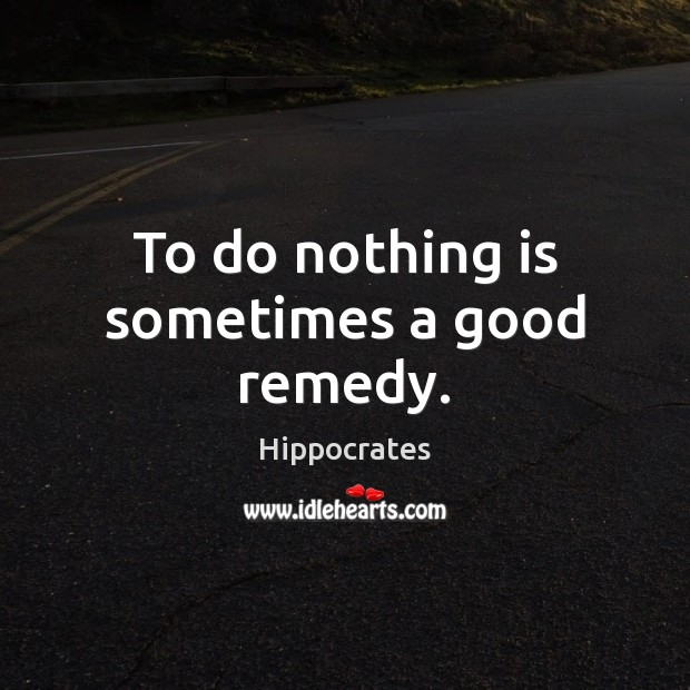 To do nothing is sometimes a good remedy. Hippocrates Picture Quote