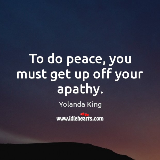 To do peace, you must get up off your apathy. Image