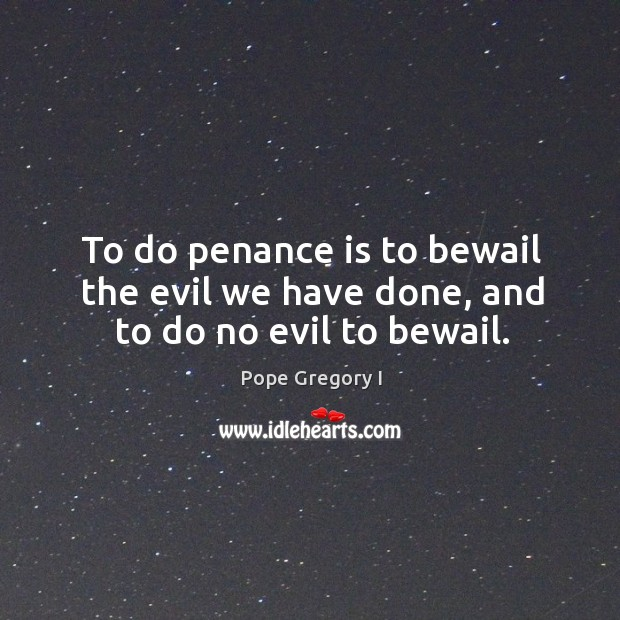 To do penance is to bewail the evil we have done, and to do no evil to bewail. Image
