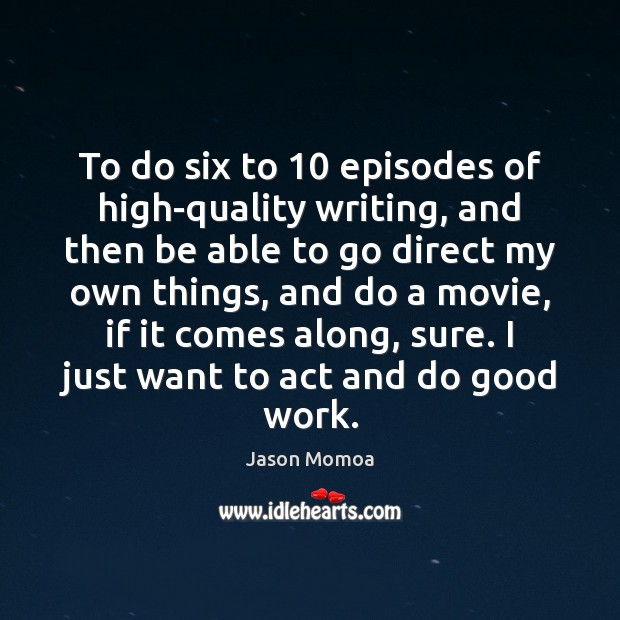 To do six to 10 episodes of high-quality writing, and then be able Image