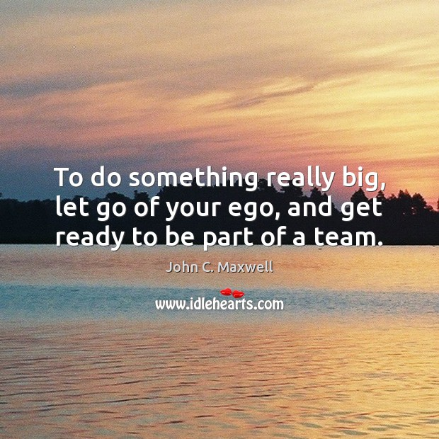 Image, To do something really big, let go of your ego, and get ready to be part of a team.