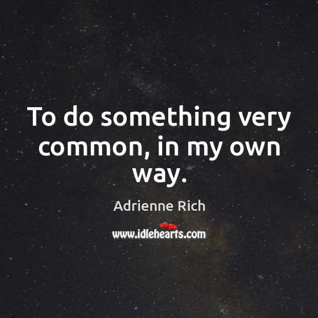 To do something very common, in my own way. Adrienne Rich Picture Quote