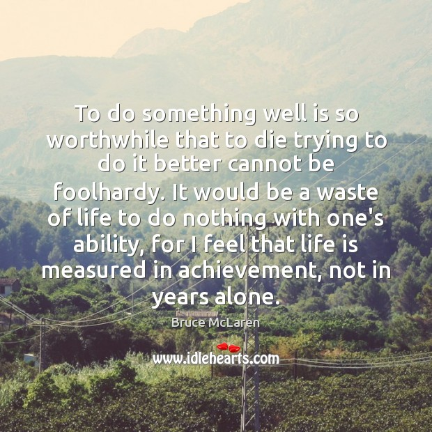 To do something well is so worthwhile that to die trying to Image