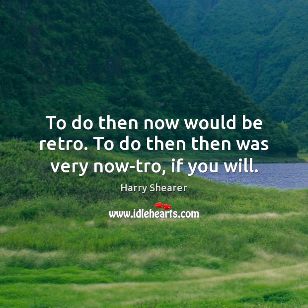 To do then now would be retro. To do then then was very now-tro, if you will. Harry Shearer Picture Quote