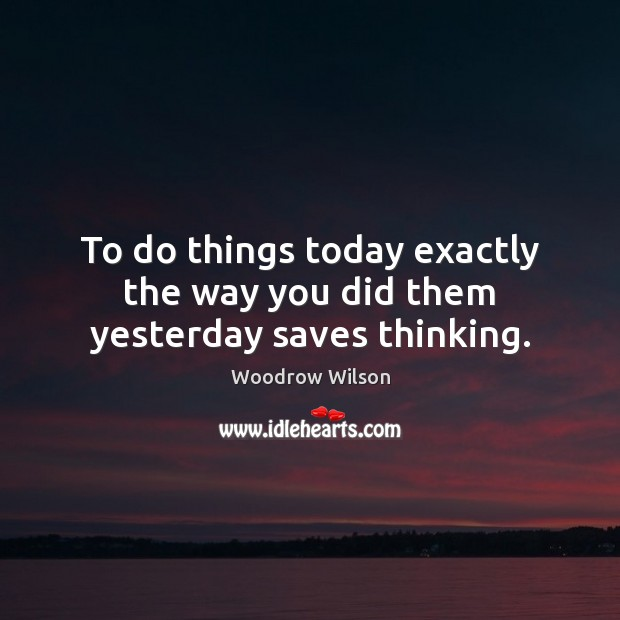 Image about To do things today exactly the way you did them yesterday saves thinking.