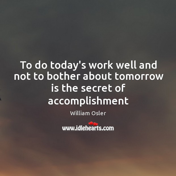 Image, To do today's work well and not to bother about tomorrow is the secret of accomplishment