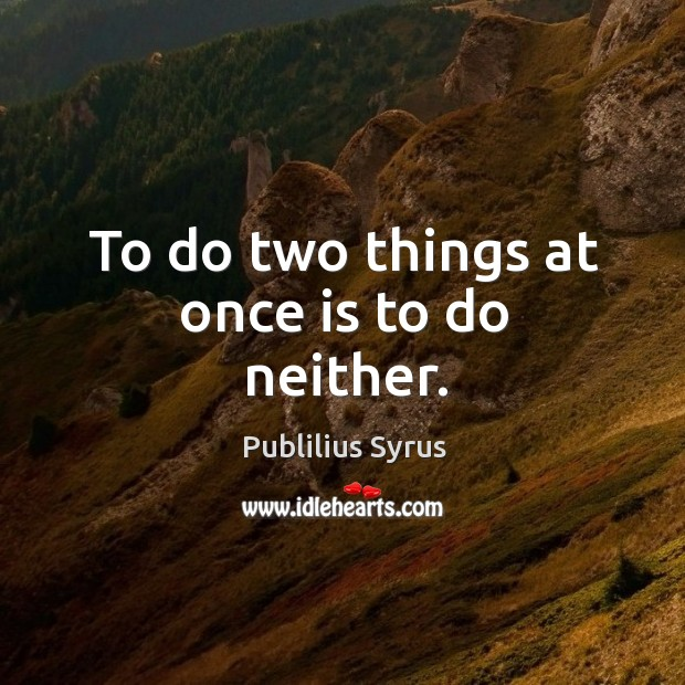To do two things at once is to do neither. Image