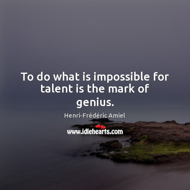 To do what is impossible for talent is the mark of genius. Henri-Frédéric Amiel Picture Quote