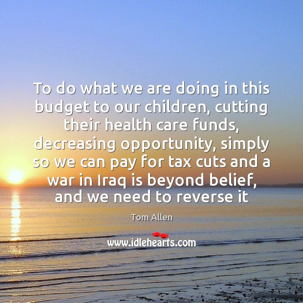 To do what we are doing in this budget to our children, Image