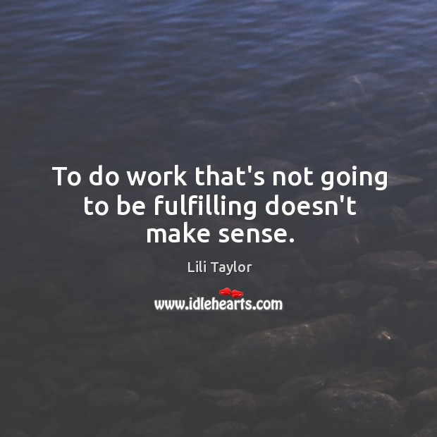 To do work that's not going to be fulfilling doesn't make sense. Image