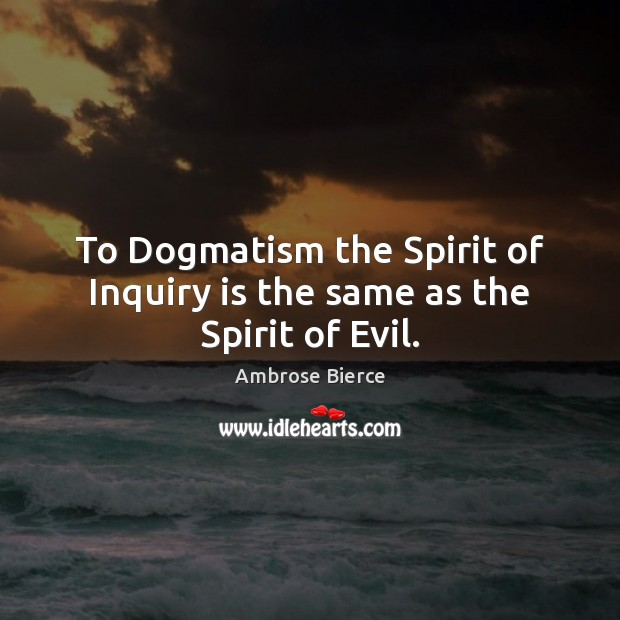 To Dogmatism the Spirit of Inquiry is the same as the Spirit of Evil. Image