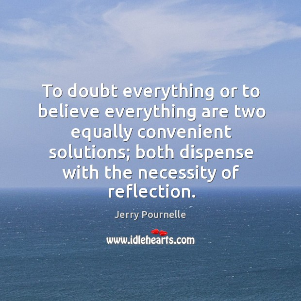 To doubt everything or to believe everything are two equally convenient solutions Jerry Pournelle Picture Quote
