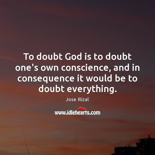 To doubt God is to doubt one's own conscience, and in consequence Jose Rizal Picture Quote