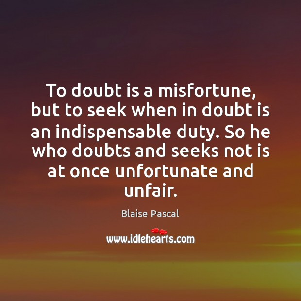To doubt is a misfortune, but to seek when in doubt is Blaise Pascal Picture Quote