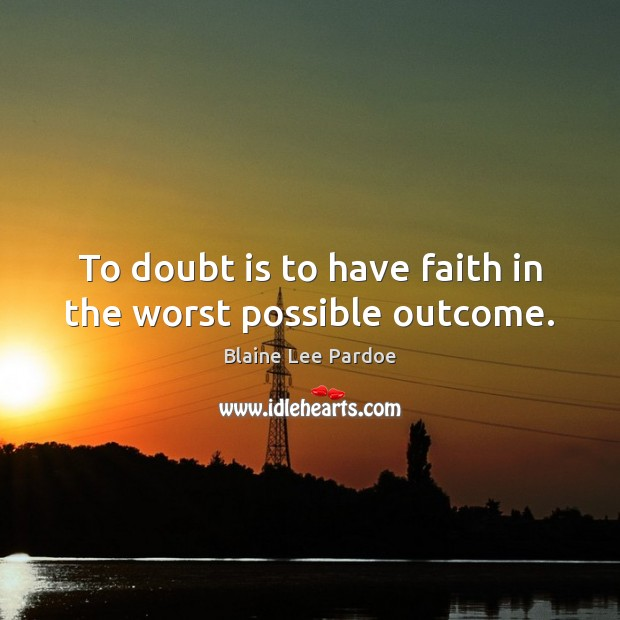 Image, To doubt is to have faith in the worst possible outcome.