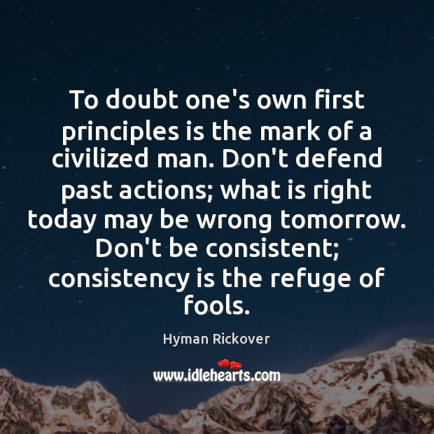 To doubt one's own first principles is the mark of a civilized Hyman Rickover Picture Quote