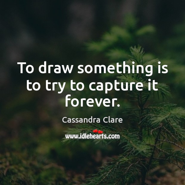 Image, To draw something is to try to capture it forever.