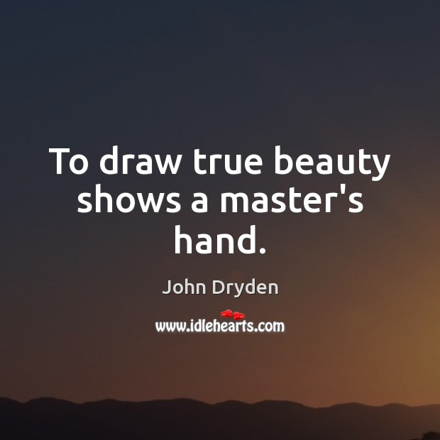 To draw true beauty shows a master's hand. John Dryden Picture Quote