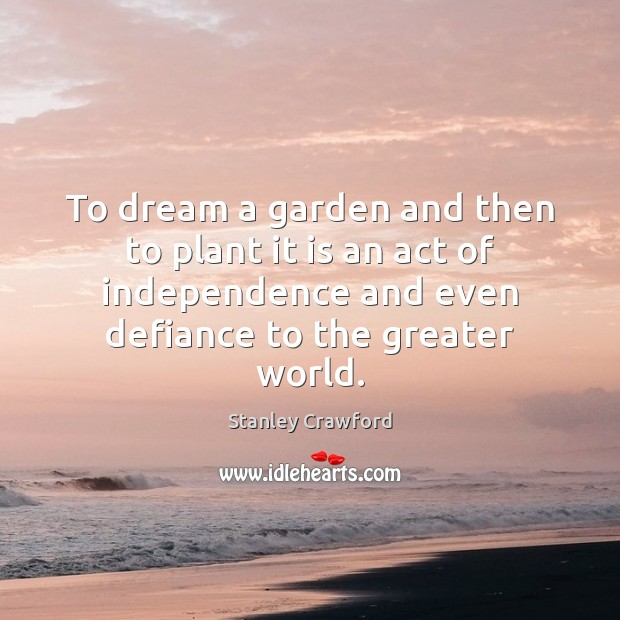 To dream a garden and then to plant it is an act Stanley Crawford Picture Quote