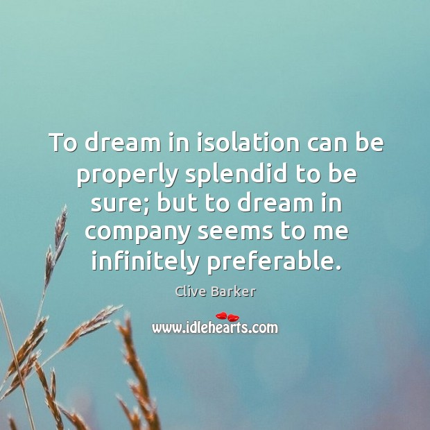 To dream in isolation can be properly splendid to be sure; but Image