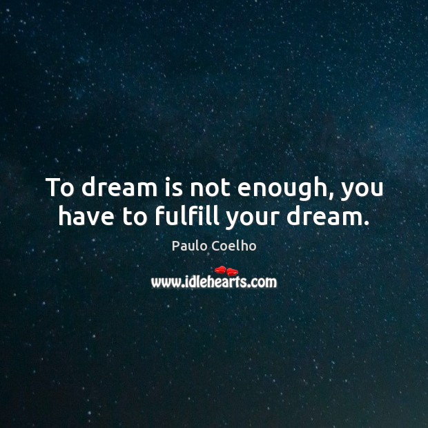 To dream is not enough, you have to fulfill your dream. Dream Quotes Image