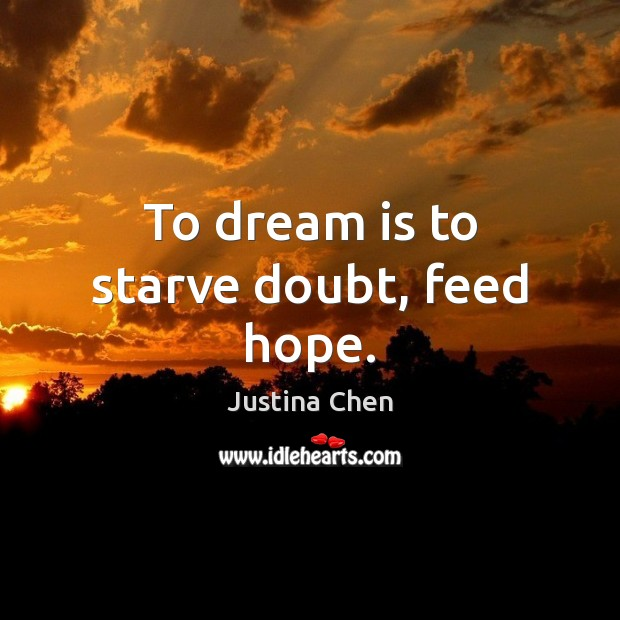 To dream is to starve doubt, feed hope. Image