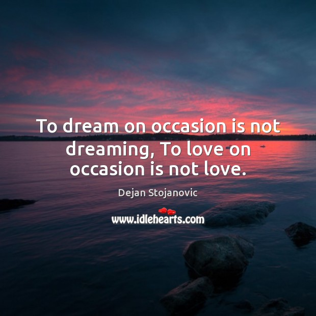 To dream on occasion is not dreaming, To love on occasion is not love. Dejan Stojanovic Picture Quote