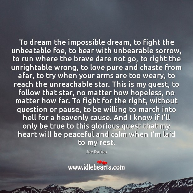 To dream the impossible dream, to fight the unbeatable foe, to bear Image