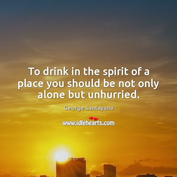 To drink in the spirit of a place you should be not only alone but unhurried. George Santayana Picture Quote