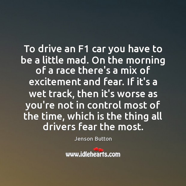 To drive an F1 car you have to be a little mad. Jenson Button Picture Quote