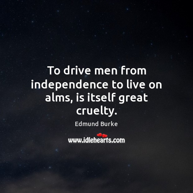 To drive men from independence to live on alms, is itself great cruelty. Driving Quotes Image