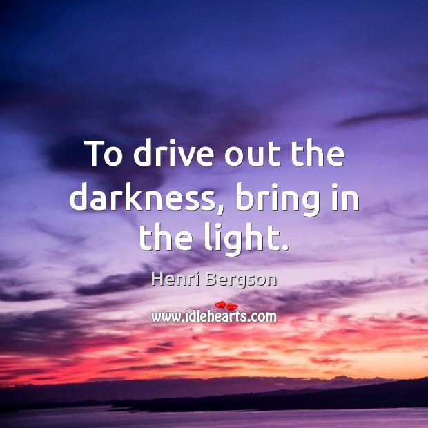 To drive out the darkness, bring in the light. Henri Bergson Picture Quote