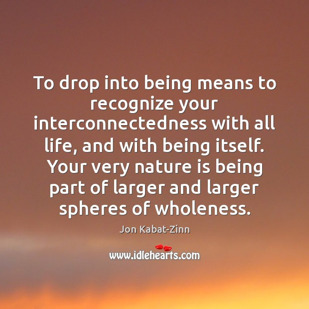 To drop into being means to recognize your interconnectedness with all life, Jon Kabat-Zinn Picture Quote