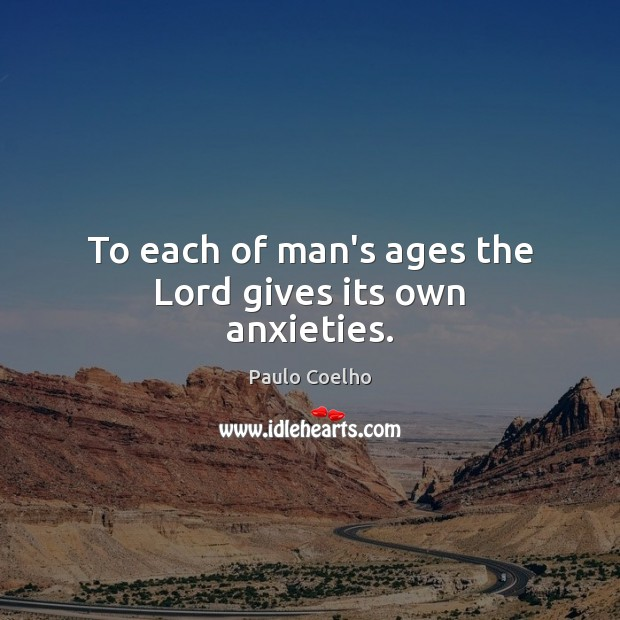 To each of man's ages the Lord gives its own anxieties. Image
