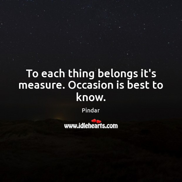 To each thing belongs it's measure. Occasion is best to know. Pindar Picture Quote
