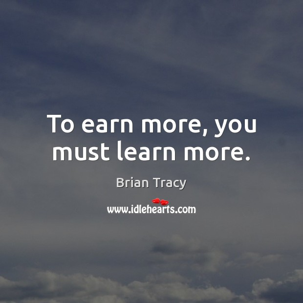 To earn more, you must learn more. Image