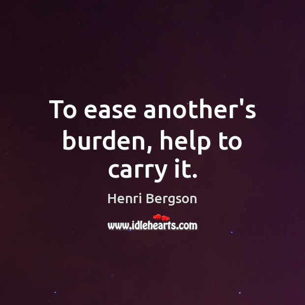 To ease another's burden, help to carry it. Henri Bergson Picture Quote