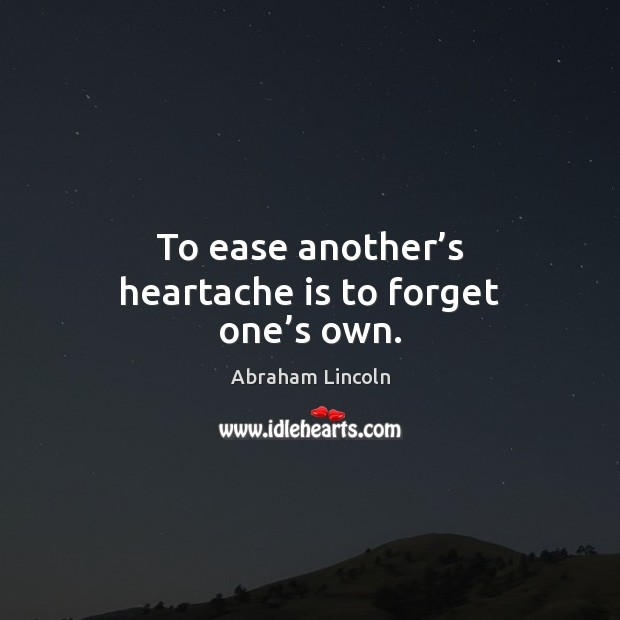 Image, To ease another's heartache is to forget one's own.