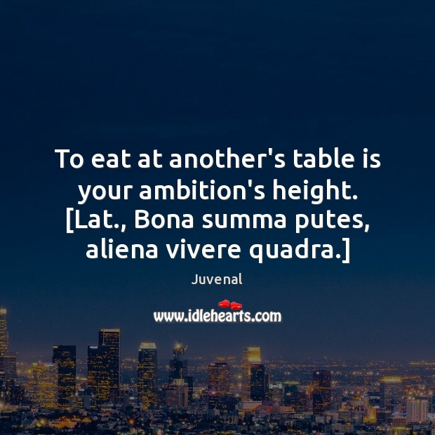To eat at another's table is your ambition's height. [Lat., Bona summa Image