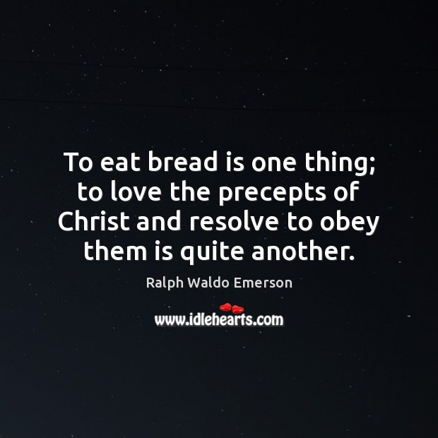 To eat bread is one thing; to love the precepts of Christ Image