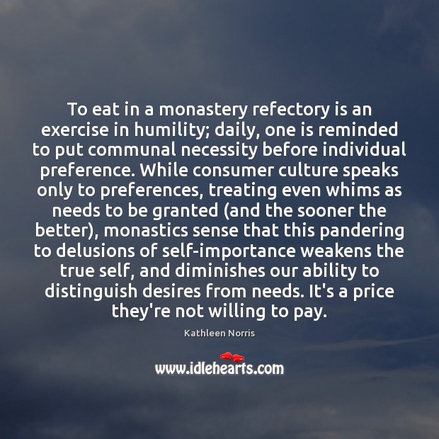 Kathleen Norris Picture Quote image saying: To eat in a monastery refectory is an exercise in humility; daily,