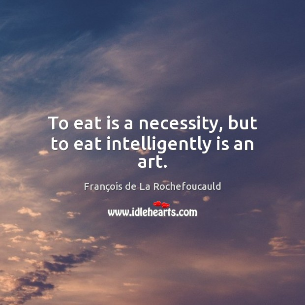 Image, To eat is a necessity, but to eat intelligently is an art.