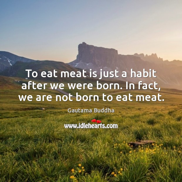 To eat meat is just a habit after we were born. In fact, we are not born to eat meat. Image
