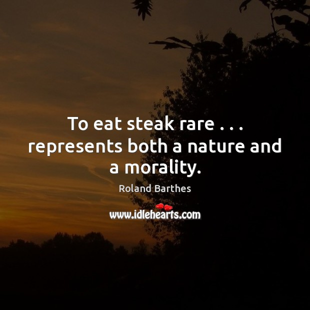 To eat steak rare . . . represents both a nature and a morality. Roland Barthes Picture Quote