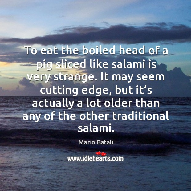 To eat the boiled head of a pig sliced like salami is very strange. Image