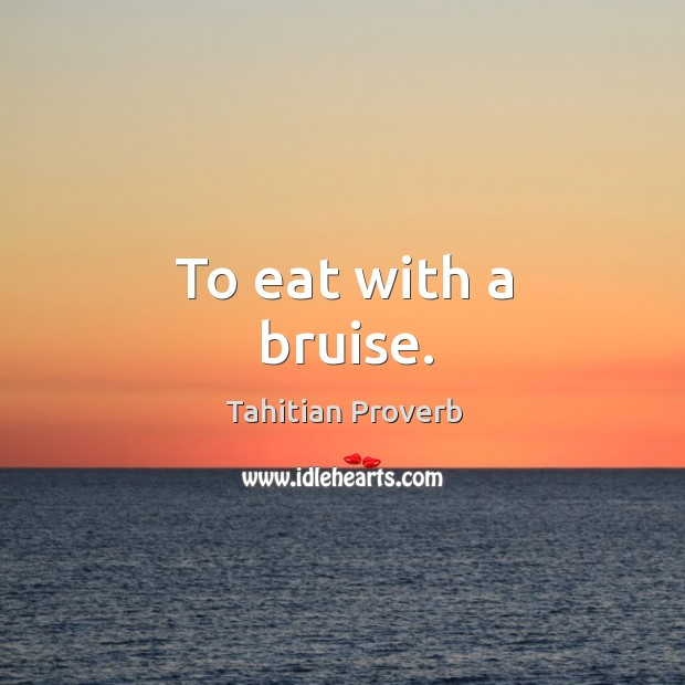 To eat with a bruise. Tahitian Proverbs Image