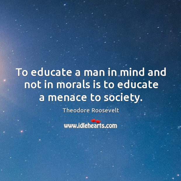 Image, To educate a man in mind and not in morals is to educate a menace to society.