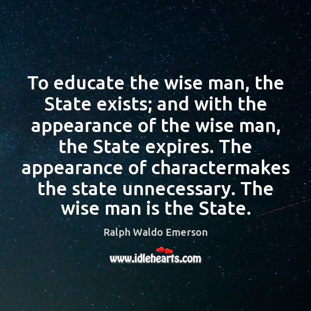To educate the wise man, the State exists; and with the appearance Image