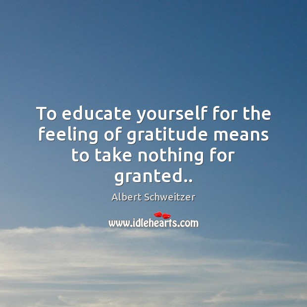 To educate yourself for the feeling of gratitude means to take nothing for granted.. Albert Schweitzer Picture Quote
